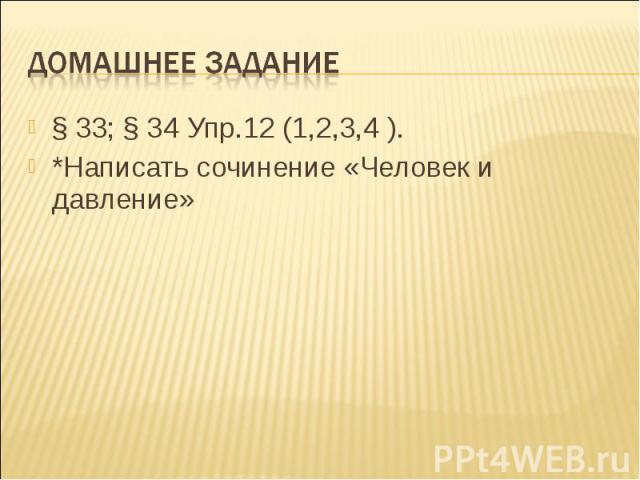 Домашнее задание § 33; § 34 Упр.12 (1,2,3,4 ). *Написать сочинение «Человек и давление»