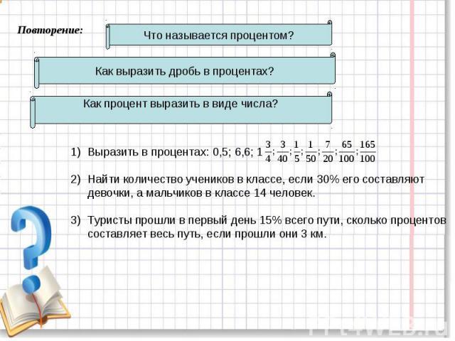 Повторение: Что называется процентом? Как выразить дробь в процентах? Как процент выразить в виде числа? Выразить в процентах: 0,5; 6,6; 1Найти количество учеников в классе, если 30% его составляют девочки, а мальчиков в классе 14 человек. Туристы п…