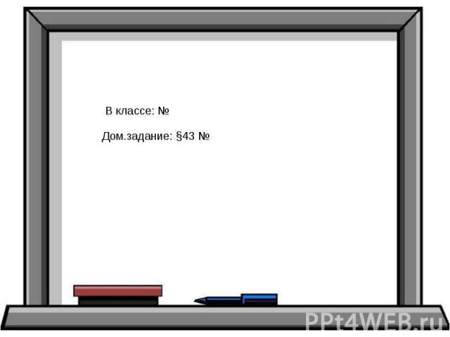 В классе: № Дом.задание: §43 №