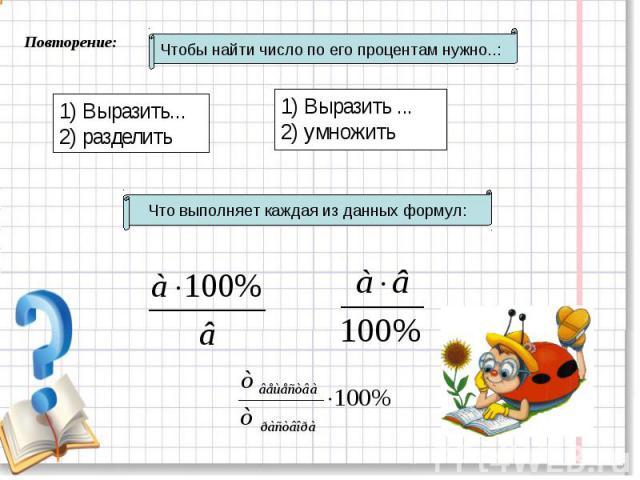 Чтобы найти число по его процентам нужно..: 1) Выразить...2) разделить 1) Выразить ...2) умножить Что выполняет каждая из данных формул: