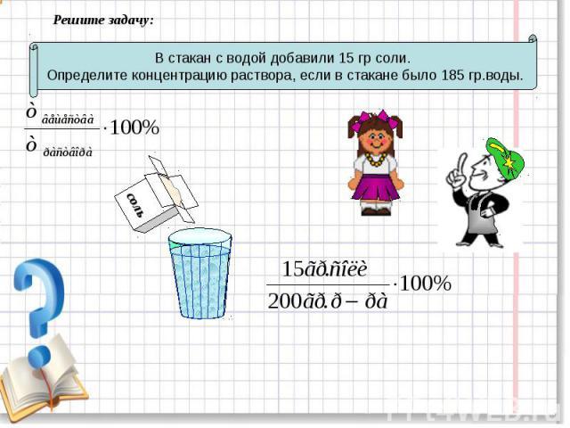 Решите задачу: В стакан с водой добавили 15 гр соли. Определите концентрацию раствора, если в стакане было 185 гр.воды.