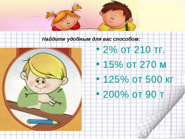 Найдите удобным для вас с пособом: 2% от 210 тг.15% от 270 м125% от 500 кг200% от 90 т