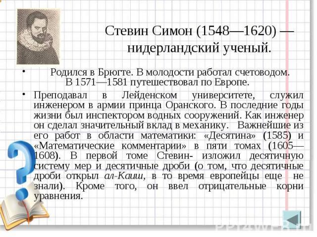 Стевин Симон (1548—1620) — нидерландский ученый. Родился в Брюгте. В молодости работал счетоводом. В 1571—1581 путешествовал по Европе. Преподавал в Лейденском университете, служил инженером в армии принца Оранского. В последние годы жизни был инспе…