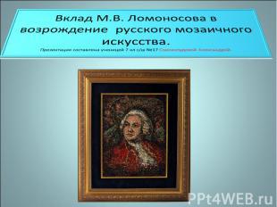 Вклад М.В. Ломоносова в возрождение русского мозаичного искусства Презентация со