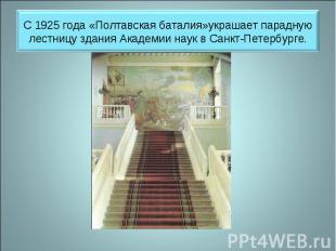С 1925 года «Полтавская баталия»украшает парадную лестницу здания Академии наук