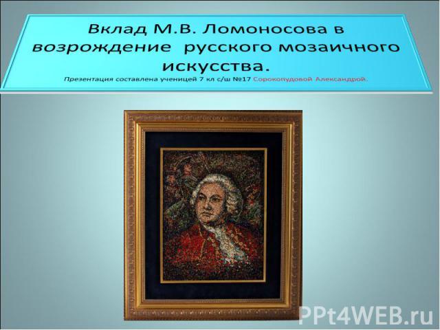 Вклад М.В. Ломоносова в возрождение русского мозаичного искусства Презентация составлена ученицей 7 кл с/ш №17 Сорокопудовой Александрой.