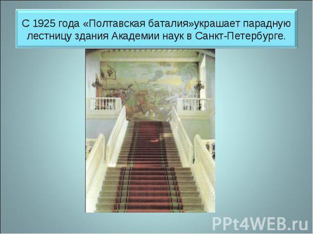С 1925 года «Полтавская баталия»украшает парадную лестницу здания Академии наук в Санкт-Петербурге.