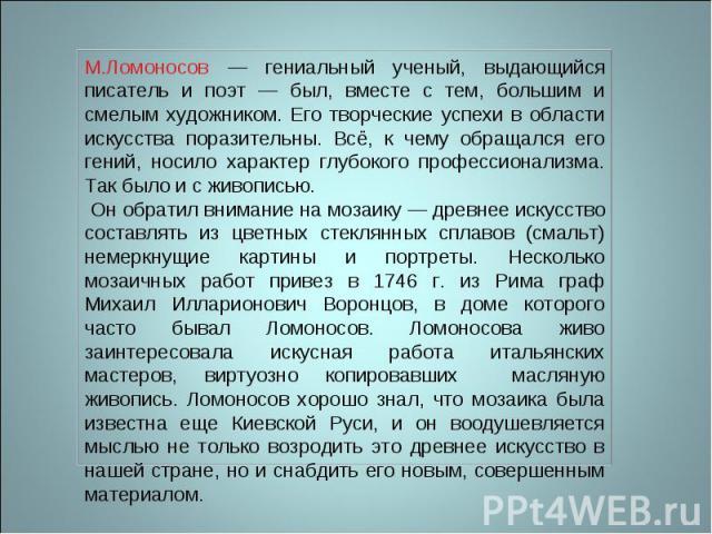 М.Ломоносов — гениальный ученый, выдающийся писатель и поэт — был, вместе с тем, большим и смелым художником. Его творческие успехи в области искусства поразительны. Всё, к чему обращался его гений, носило характер глубокого профессионализма. Так бы…