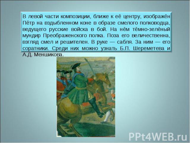 В левой части композиции, ближе к её центру, изображён Пётр на вздыбленном коне в образе смелого полководца, ведущего русские войска в бой. На нём тёмно-зелёный мундир Преображенского полка. Поза его величественна, взгляд смел и решителен. В руке — …