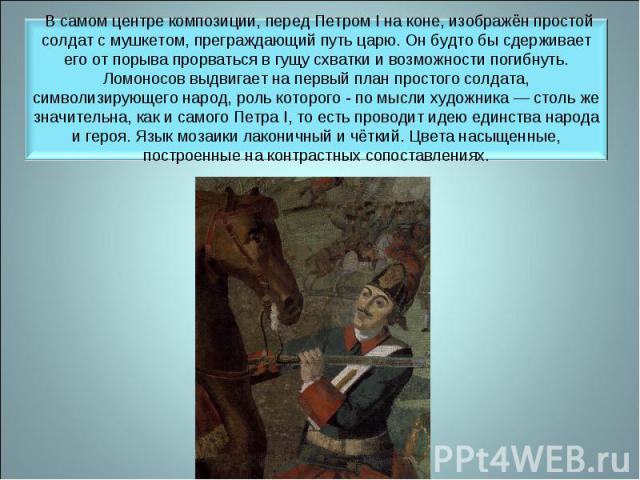 В самом центре композиции, перед Петром I на коне, изображён простой солдат с мушкетом, преграждающий путь царю. Он будто бы сдерживает его от порыва прорваться в гущу схватки и возможности погибнуть. Ломоносов выдвигает на первый план простого солд…