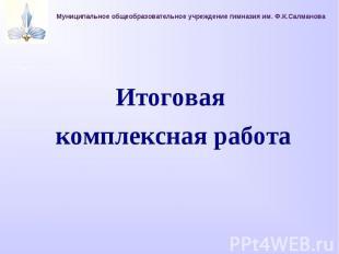 Муниципальное общеобразовательное учреждение гимназия им. Ф.К.СалмановаИтоговая