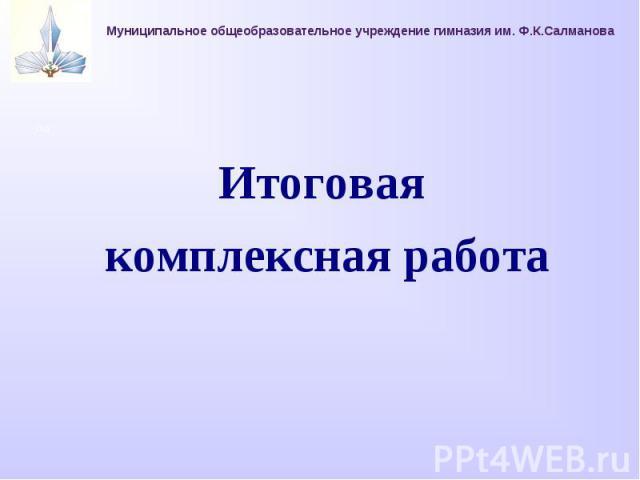 Муниципальное общеобразовательное учреждение гимназия им. Ф.К.СалмановаИтоговая комплексная работа