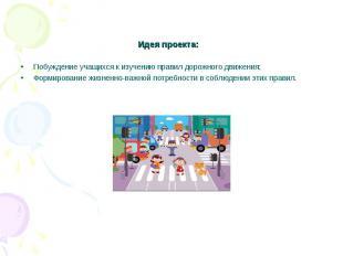 Идея проекта: Побуждение учащихся к изучению правил дорожного движения;Формирова