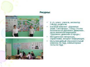 Ресурсы: 4 «А» класс, учитель, инспектор ГИБДД, родители;Базовый комплект «Дорож