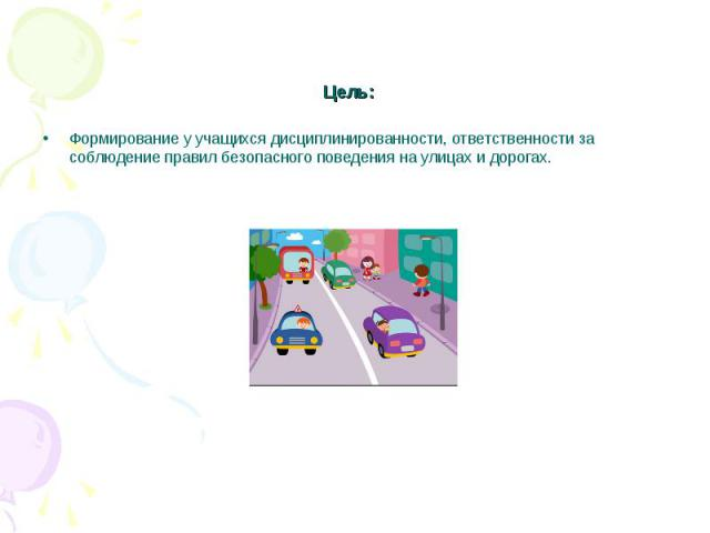 Цель: Формирование у учащихся дисциплинированности, ответственности за соблюдение правил безопасного поведения на улицах и дорогах.