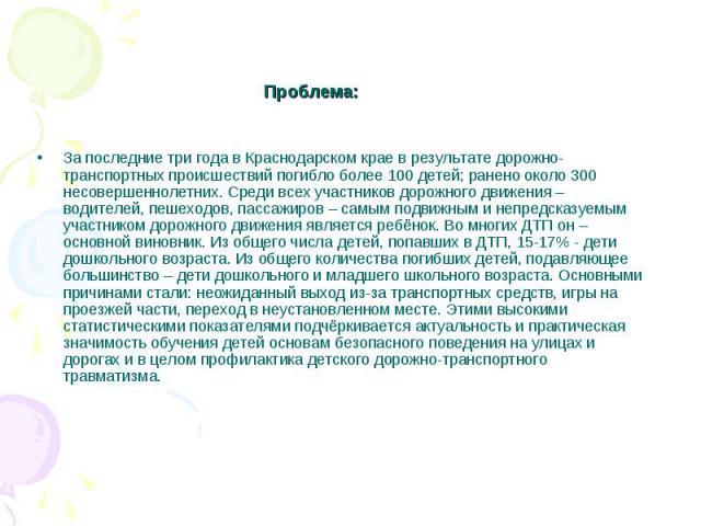 Проблема: За последние три года в Краснодарском крае в результате дорожно-транспортных происшествий погибло более 100 детей; ранено около 300 несовершеннолетних. Среди всех участников дорожного движения – водителей, пешеходов, пассажиров – самым под…