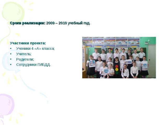 Сроки реализации: 2009 – 2010 учебный год. Участники проекта:Ученики 4 «А» класса;Учитель;Родители;Сотрудники ГИБДД.
