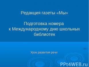 Редакция газеты «Мы» Подготовка номера к Международному дню школьных библиотек У
