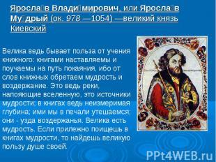 Ярослав Владимирович, или Ярослав Мудрый (ок. 978—1054)—великий князь Киевский