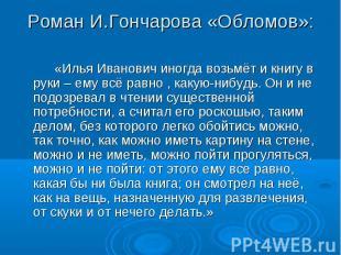 Роман И.Гончарова «Обломов»: «Илья Иванович иногда возьмёт и книгу в руки – ему
