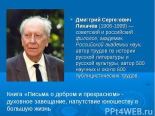 Дмитрий Сергеевич Лихачёв(1906-1999) — советский и российский филолог, академик