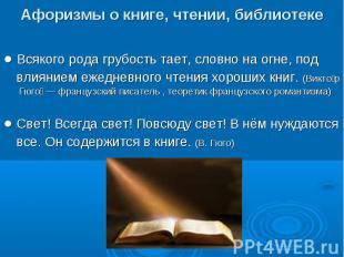 Афоризмы о книге, чтении, библиотеке● Всякого рода грубость тает, словно на огне
