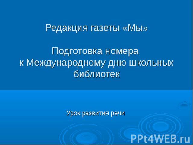 Редакция газеты «Мы» Подготовка номера к Международному дню школьных библиотек Урок развития речи