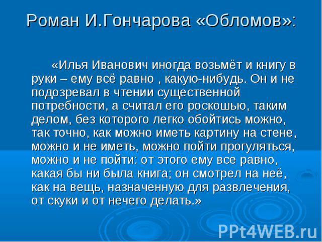 Роман И.Гончарова «Обломов»: «Илья Иванович иногда возьмёт и книгу в руки – ему всё равно , какую-нибудь. Он и не подозревал в чтении существенной потребности, а считал его роскошью, таким делом, без которого легко обойтись можно, так точно, как мож…