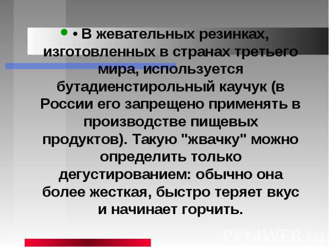 • В жевательных резинках, изготовленных в странах третьего мира, используется бутадиенстирольный каучук (в России его запрещено применять в производстве пищевых продуктов). Такую