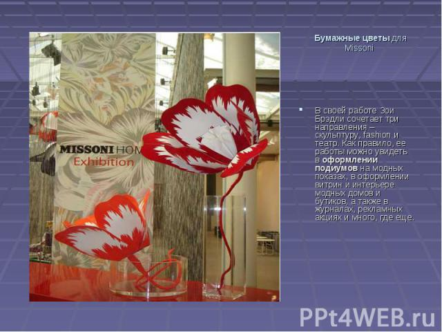 Бумажные цветыдля Missoni В своей работе Зои Брэдли сочетает три направления – скульптуру, fashion и театр. Как правило, ее работы можно увидеть воформлении подиумовна модных показах, в оформлении витрин и интерьере модных домов и бутиков, а такж…