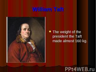 William Taft The weight of the president the Taft made almost 160 kg.
