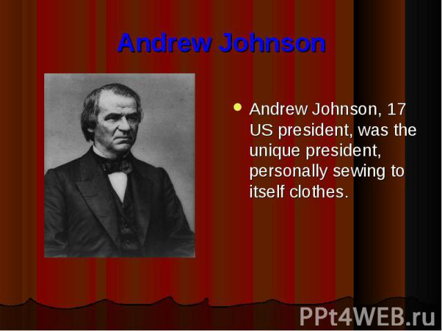 Andrew Johnson Andrew Johnson, 17 US president, was the unique president, personally sewing to itself clothes.