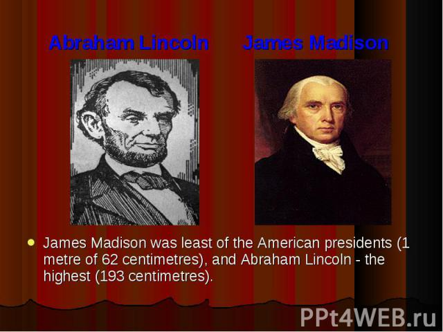 Abraham Lincoln James Madison James Madison was least of the American presidents (1 metre of 62 centimetres), and Abraham Lincoln - the highest (193 centimetres).