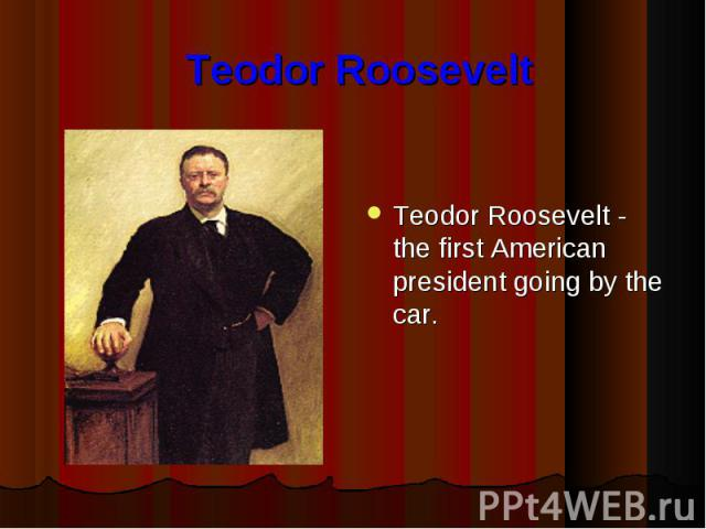 Teodor Roosevelt Teodor Roosevelt - the first American president going by the car.