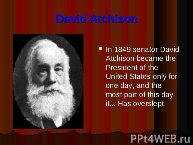 David Atchison In 1849 senator David Atchison became the President of the United States only for one day, and the most part of this day it... Has overslept.