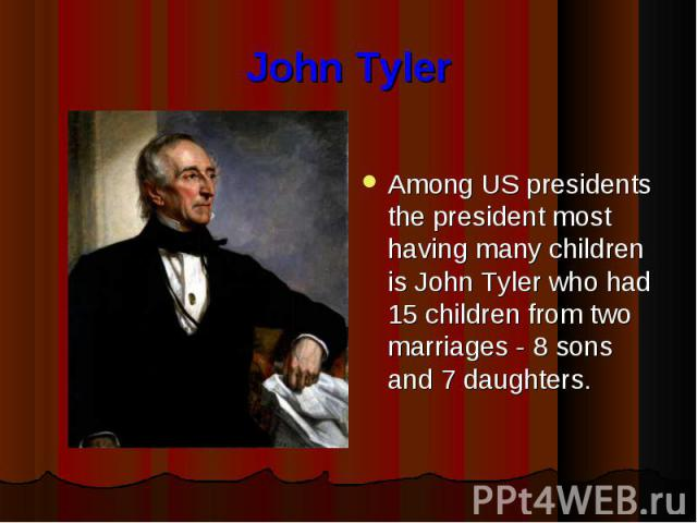 John Tyler Among US presidents the president most having many children is John Tyler who had 15 children from two marriages - 8 sons and 7 daughters.
