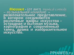 Мюзикл - (от англ. musical comedy – музыкальная комедия) – развлекательное предс