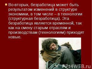 Во-вторых, безработица может быть результатом изменений в структуре экономики, в