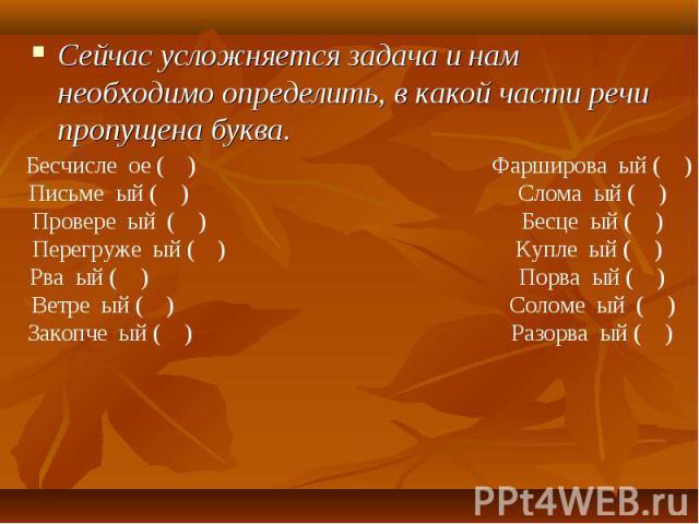 Сейчас усложняется задача и нам необходимо определить, в какой части речи пропущена буква. Бесчисле ое ( )Фарширова ый ( )Письме ый ( )Слома ый ( )Провере ый ( )Бесце ый ( )Перегруже ый ( ) Купле ый ( )Рва ый ( )Порва ый ( ) Ветре ый ( )Соломе ый ( …