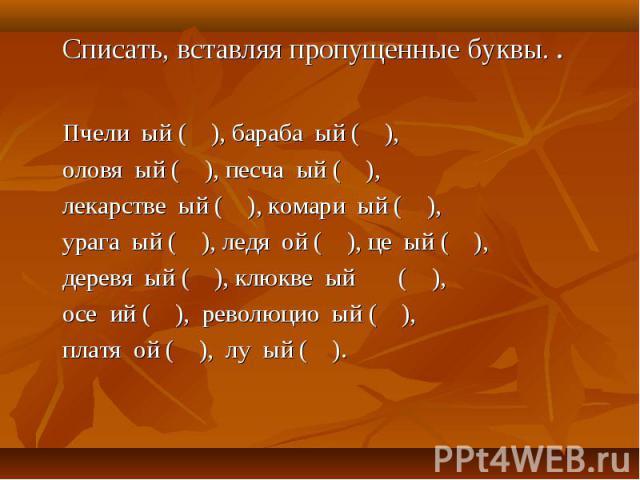 Списать, вставляя пропущенные буквы. . Пчели ый ( ), бараба ый ( ), оловя ый ( ), песча ый ( ), лекарстве ый ( ), комари ый ( ), урага ый ( ), ледя ой ( ), це ый ( ), деревя ый ( ), клюкве ый ( ), осе ий ( ), революцио ый ( ), платя ой ( ), лу ый ( ).