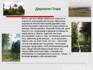 Деревня ПлавМесто, где был найден Маресьев, известно и отмечено небольшим обелис