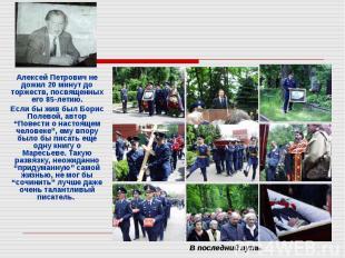 Алексей Петрович не дожил 20 минут до торжеств, посвященных его 85-летию.Если бы