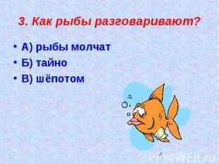 3. Как рыбы разговаривают?А) рыбы молчатБ) тайноВ) шёпотом
