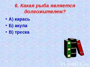 6. Какая рыба является долгожителем?А) карасьБ) акулаВ) треска