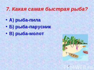 7. Какая самая быстрая рыба?А) рыба-пилаБ) рыба-парусникВ) рыба-молот