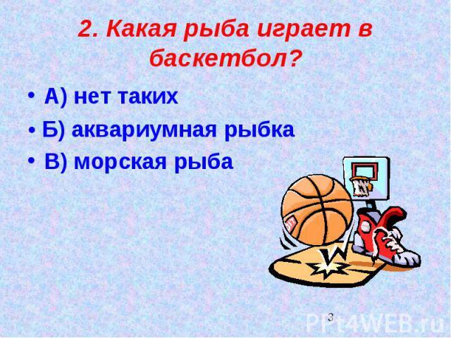 2. Какая рыба играет в баскетбол?А) нет такихВ) морская рыба