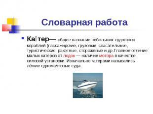 Словарная работа Катер— общее название небольших судов или кораблей (пассажирски