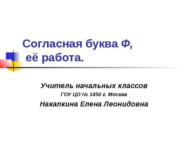 Согласная буква Ф, её работа Учитель начальных классов ГОУ ЦО № 1450 г. Москва Накапкина Елена Леонидовна