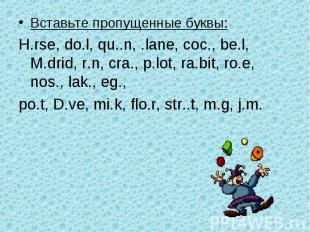 Вставьте пропущенные буквы:H.rse, do.l, qu..n, .lane, coc., be.l, M.drid, r.n, c
