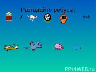 Разгадайте ребусы: ,, 10,, ; , ,, ; b=f; n=t; + L; , +